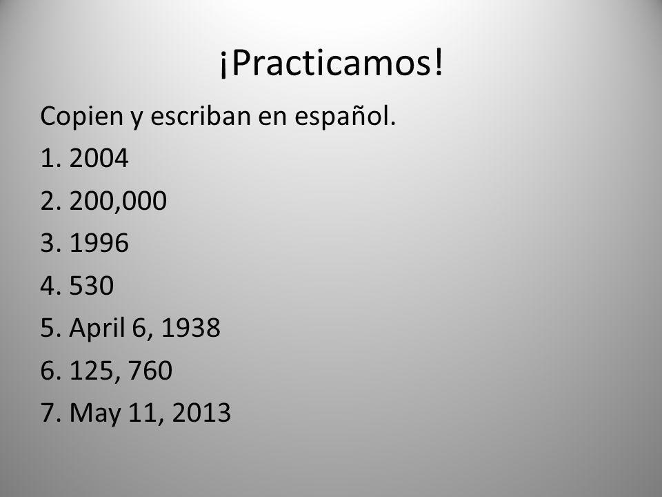 ¡Practicamos! Copien y escriban en español. 1. 2004 2. 200,000 3. 1996 4. 530 5. April 6, 1938 6. 125, 760 7. May 11, 2013