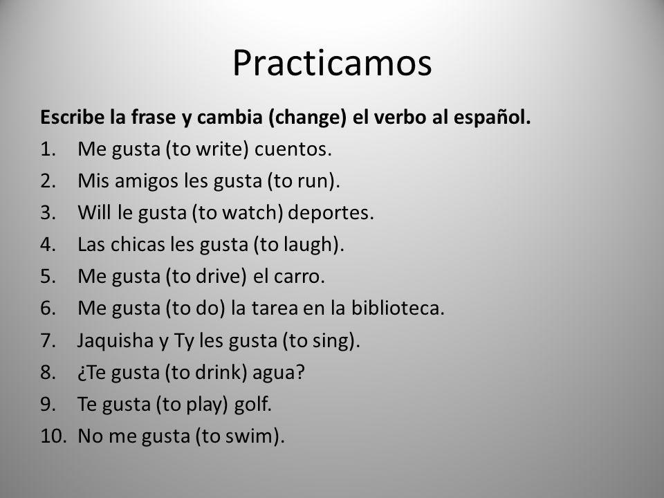 Practicamos Escribe la frase y cambia (change) el verbo al español. 1.Me gusta (to write) cuentos. 2.Mis amigos les gusta (to run). 3.Will le gusta (t