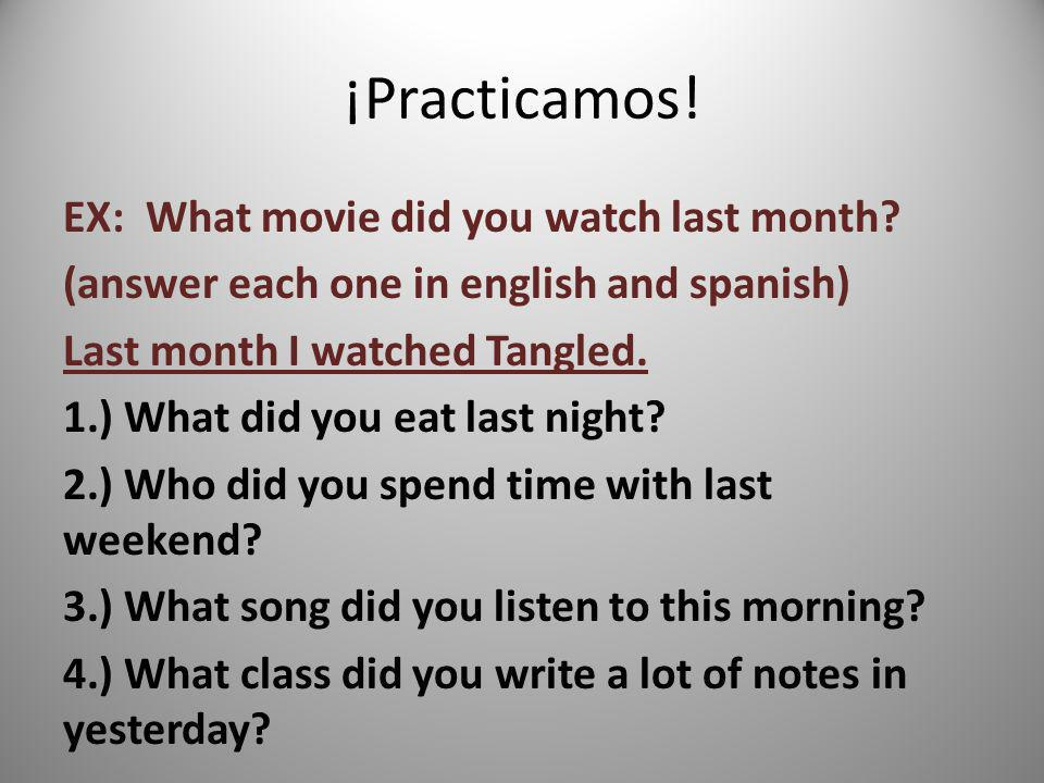 ¡Practicamos! EX: What movie did you watch last month? (answer each one in english and spanish) Last month I watched Tangled. 1.) What did you eat las