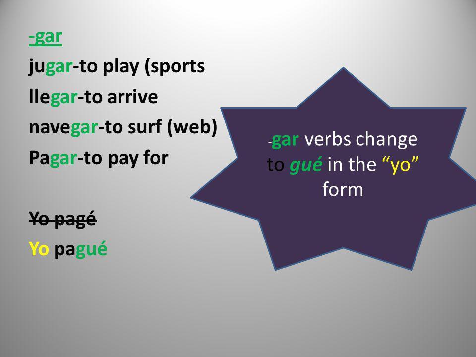 -gar jugar-to play (sports llegar-to arrive navegar-to surf (web) Pagar-to pay for Yo pagé Yo pagué - gar verbs change to gué in the yo form
