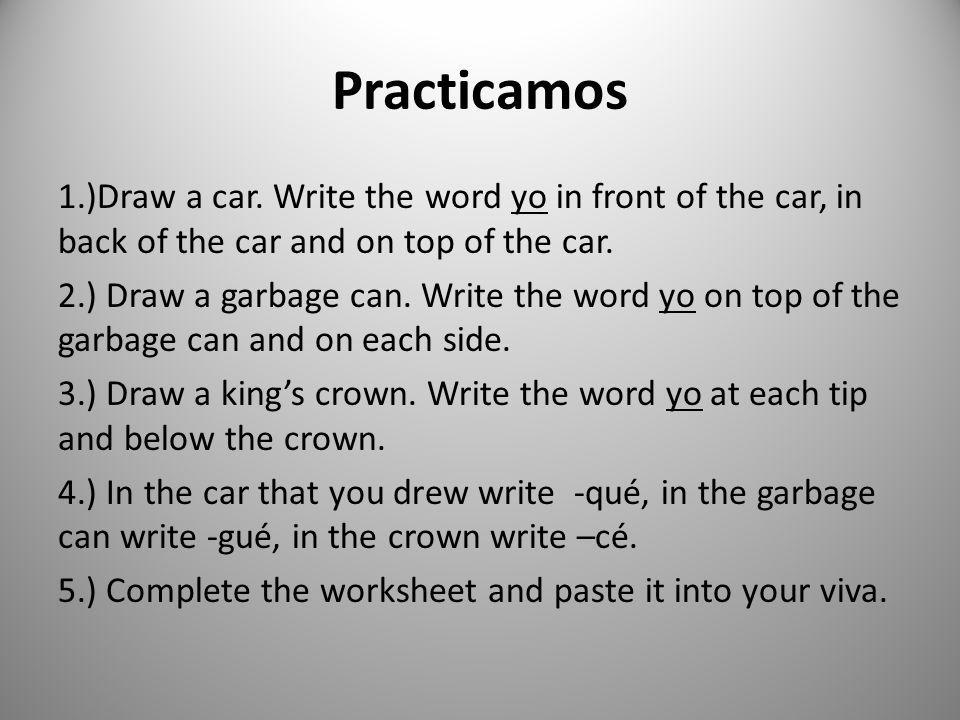 Practicamos 1.)Draw a car. Write the word yo in front of the car, in back of the car and on top of the car. 2.) Draw a garbage can. Write the word yo