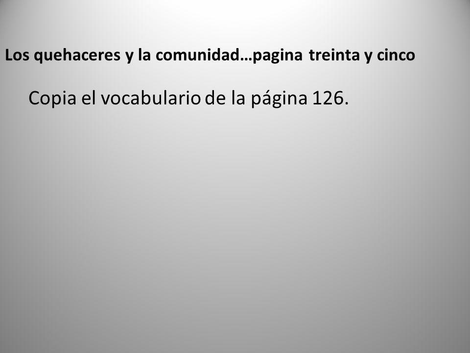 Los quehaceres y la comunidad…pagina treinta y cinco Copia el vocabulario de la página 126.