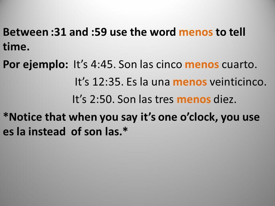 Between :31 and :59 use the word menos to tell time. Por ejemplo: Its 4:45. Son las cinco menos cuarto. Its 12:35. Es la una menos veinticinco. Its 2: