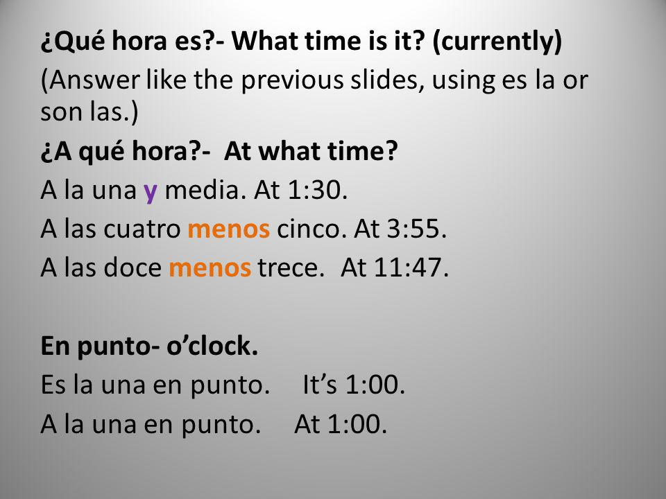 ¿Qué hora es?- What time is it? (currently) (Answer like the previous slides, using es la or son las.) ¿A qué hora?- At what time? A la una y media. A