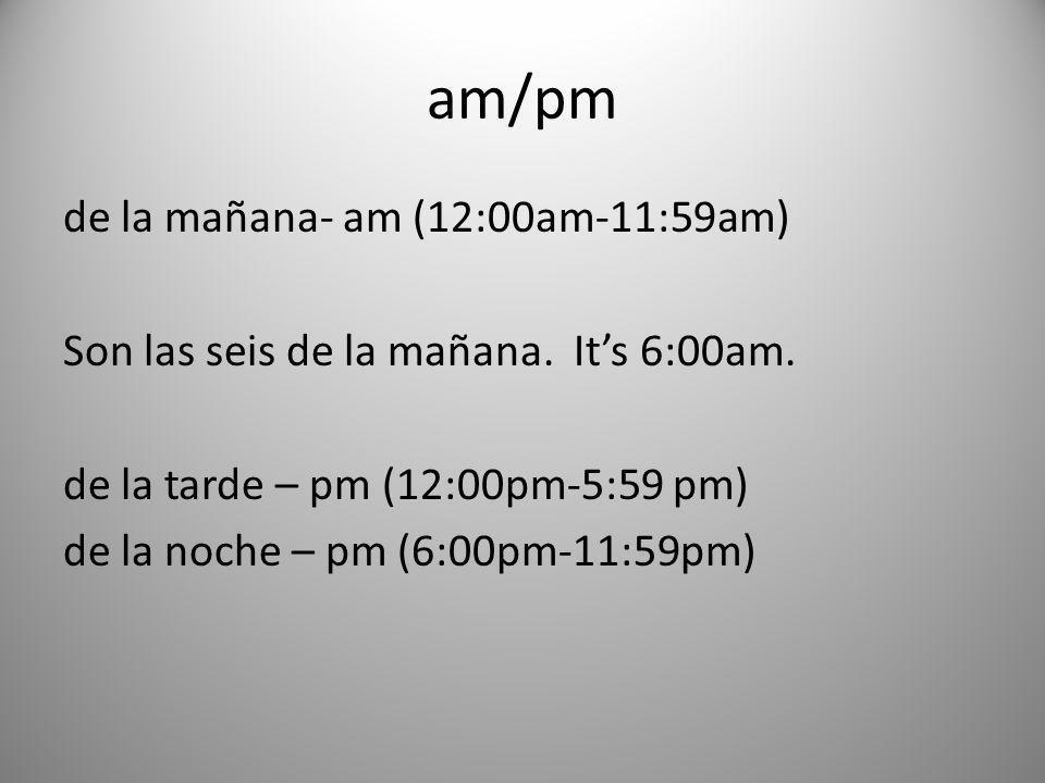 am/pm de la mañana- am (12:00am-11:59am) Son las seis de la mañana. Its 6:00am. de la tarde – pm (12:00pm-5:59 pm) de la noche – pm (6:00pm-11:59pm)