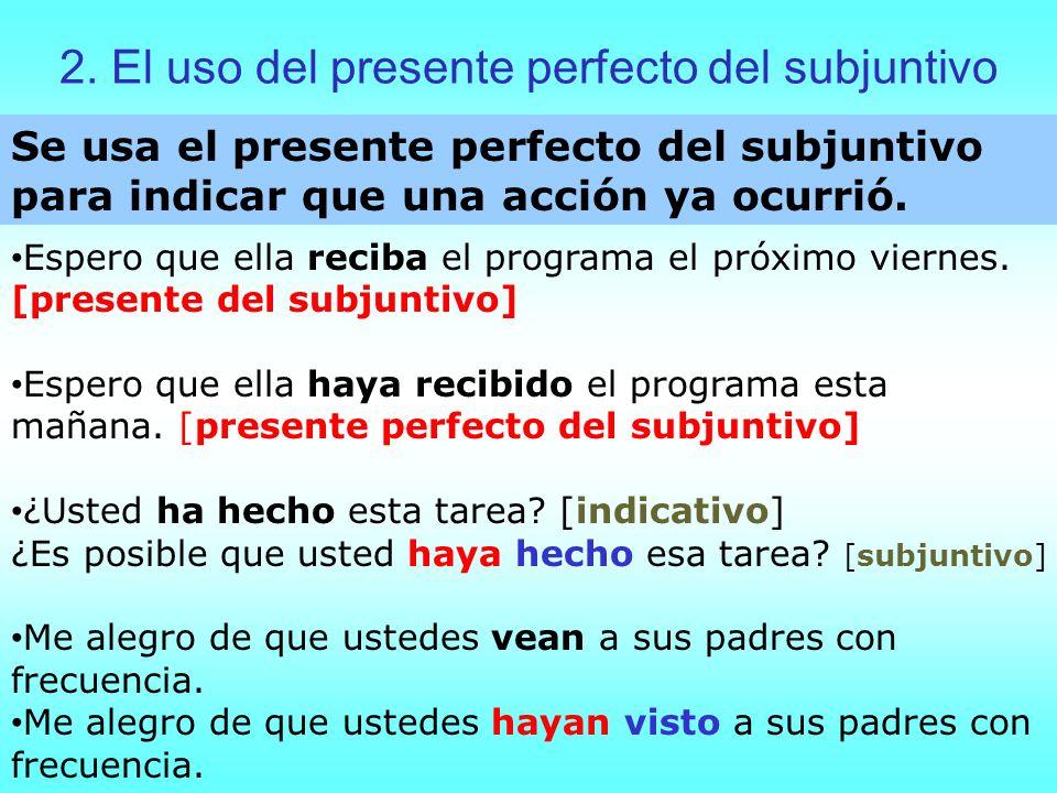 2. El uso del presente perfecto del subjuntivo Se usa el presente perfecto del subjuntivo para indicar que una acción ya ocurrió. Espero que ella reci
