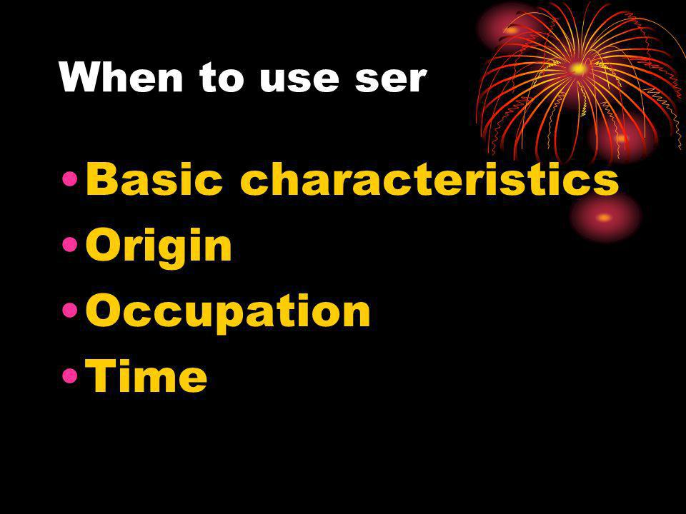 When to use ser Basic characteristics Origin Occupation Time