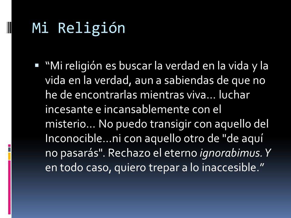 Mi Religión Mi religión es buscar la verdad en la vida y la vida en la verdad, aun a sabiendas de que no he de encontrarlas mientras viva… luchar ince