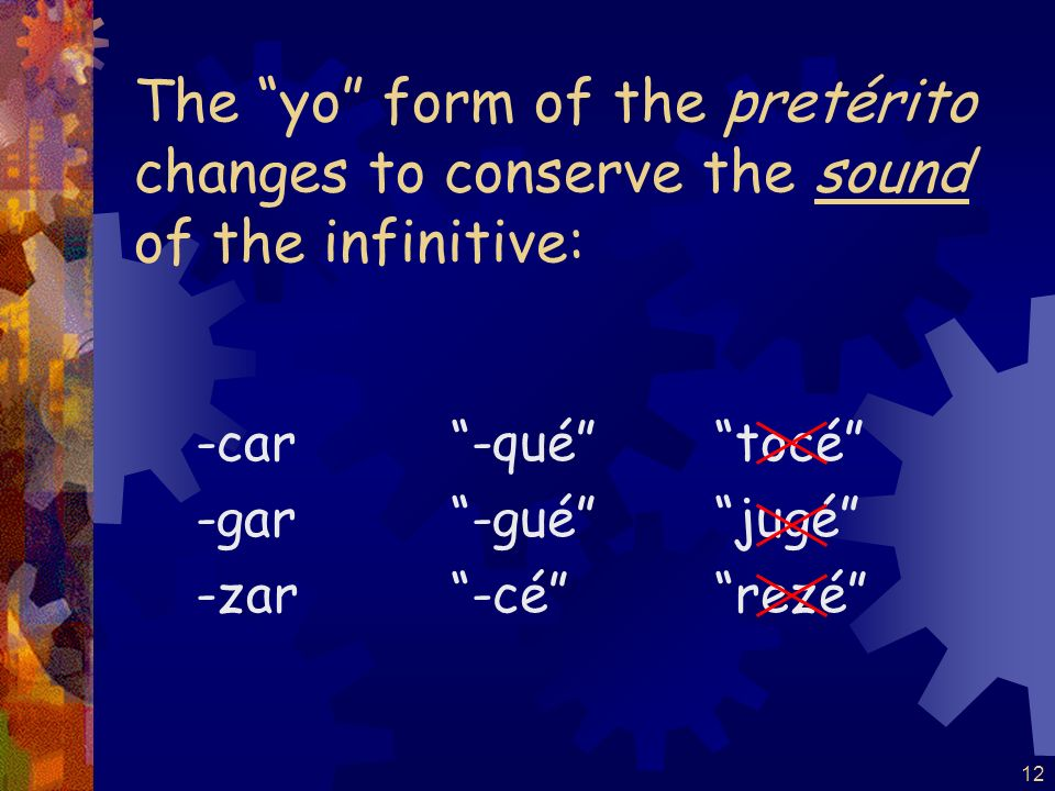 11 Verbs ending in -car, -gar, and -zar have a spelling change in the yo form only of the pretérito. c qu, sacar yo saqué g gu, pagar yo pagué z c, em