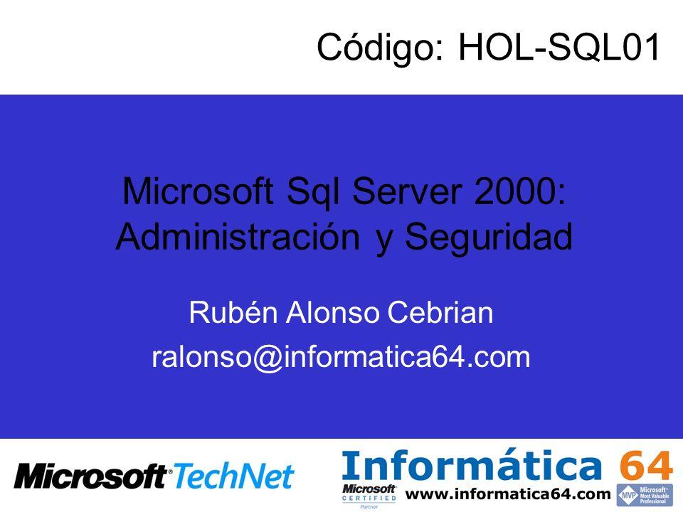 Rubén Alonso Cebrian ralonso@informatica64.com Microsoft Sql Server 2000: Administración y Seguridad Código: HOL-SQL01