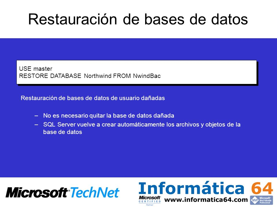 Restauración de bases de datos Restauración de bases de datos de usuario dañadas –No es necesario quitar la base de datos dañada –SQL Server vuelve a