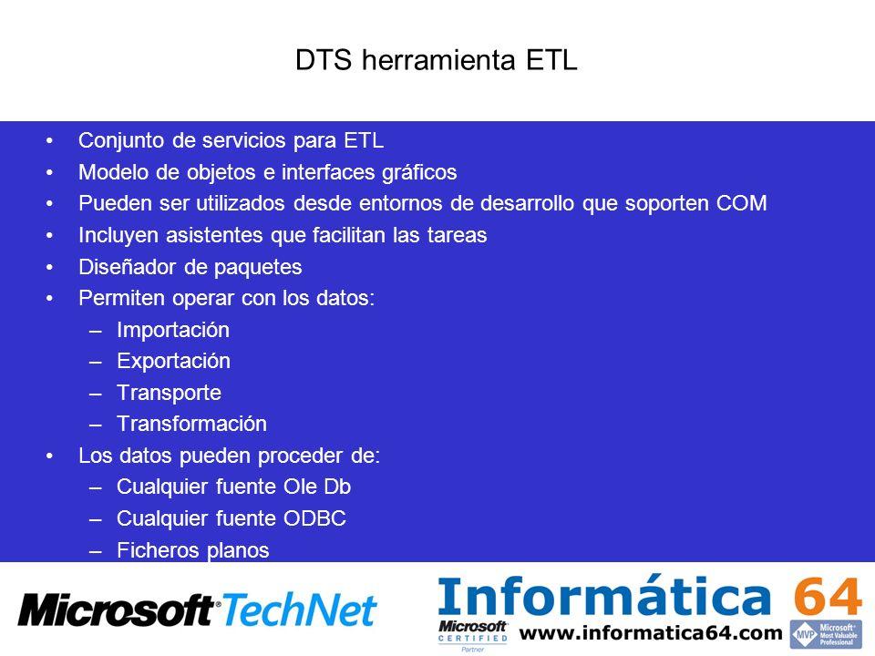 DTS herramienta ETL Conjunto de servicios para ETL Modelo de objetos e interfaces gráficos Pueden ser utilizados desde entornos de desarrollo que sopo