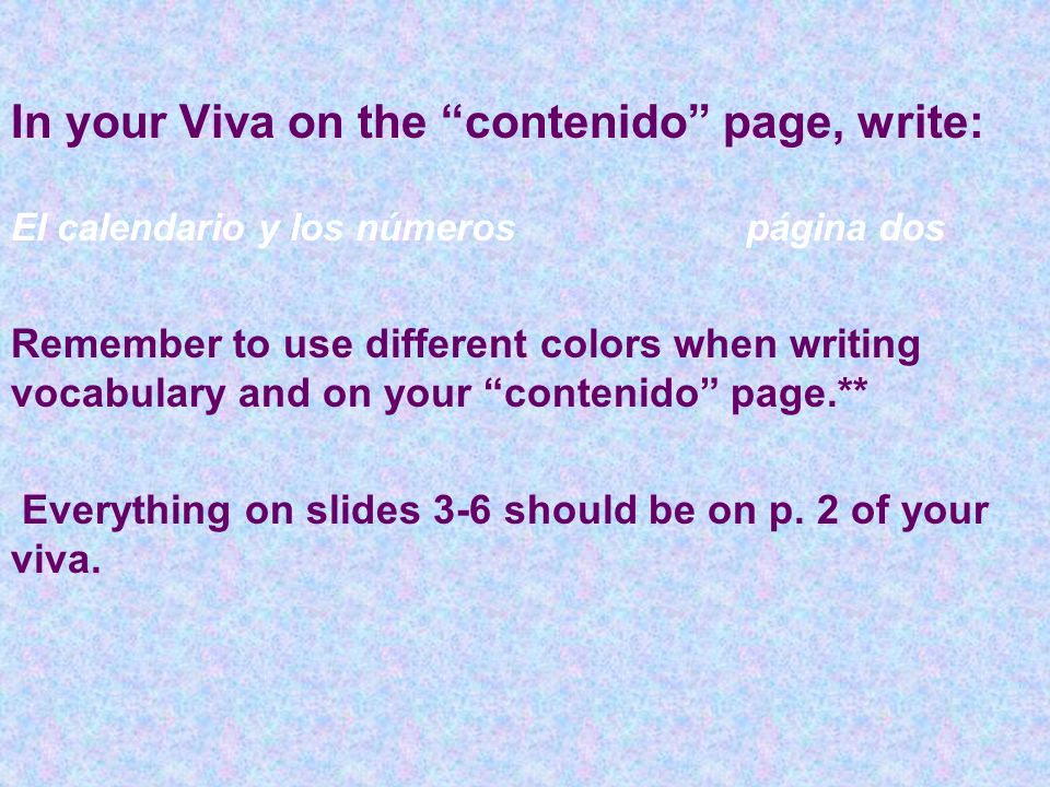In your Viva on the contenido page, write: El calendario y los númerospágina dos Remember to use different colors when writing vocabulary and on your