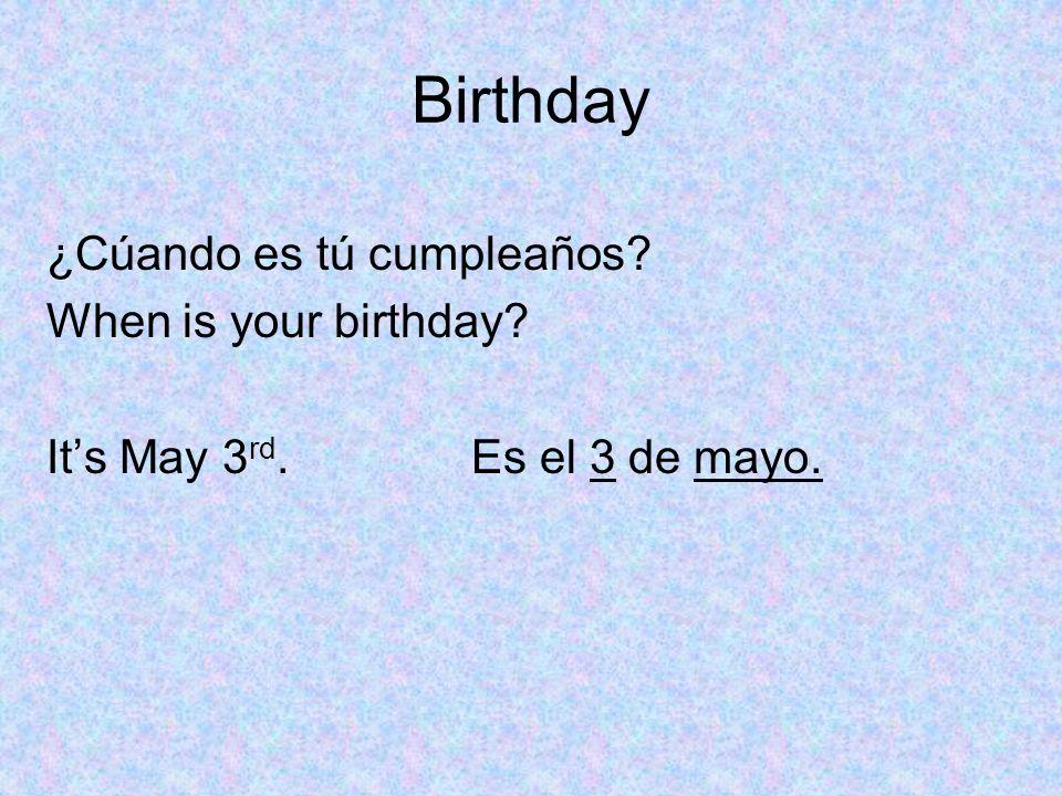Birthday ¿Cúando es tú cumpleaños? When is your birthday? Its May 3 rd. Es el 3 de mayo.