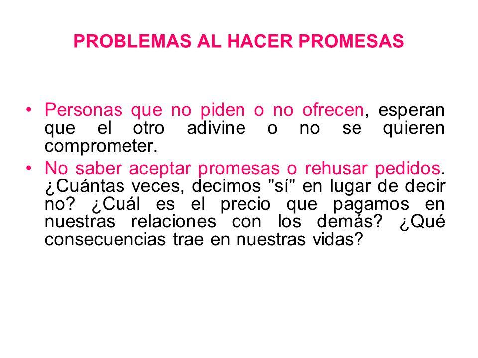 PROBLEMAS AL HACER PROMESAS Personas que no piden o no ofrecen, esperan que el otro adivine o no se quieren comprometer. No saber aceptar promesas o r