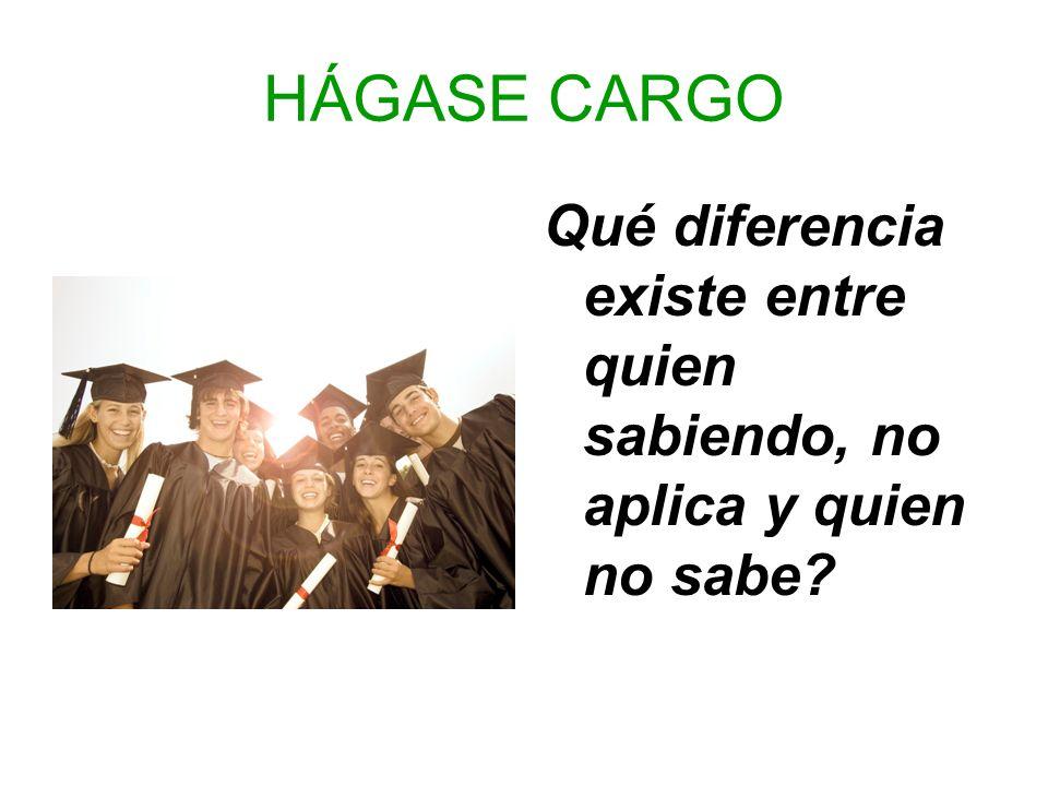 HÁGASE CARGO Qué diferencia existe entre quien sabiendo, no aplica y quien no sabe?