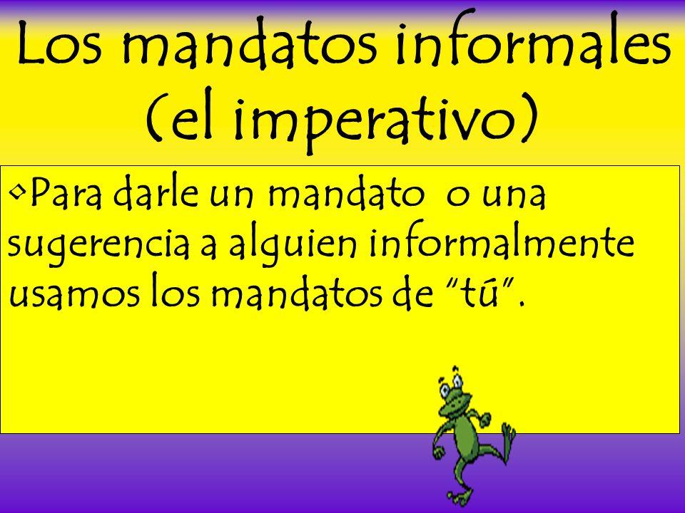 Los mandatos informales (el imperativo) Para darle un mandato o una sugerencia a alguien informalmente usamos los mandatos de tú.