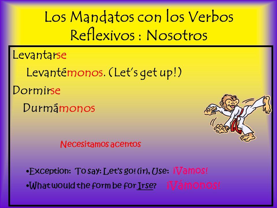 Los Mandatos con los Verbos Reflexivos : Nosotros Levantarse Levantémonos. (Lets get up!) Dormirse Durmámonos Necesitamos acentos Exception: To say: L