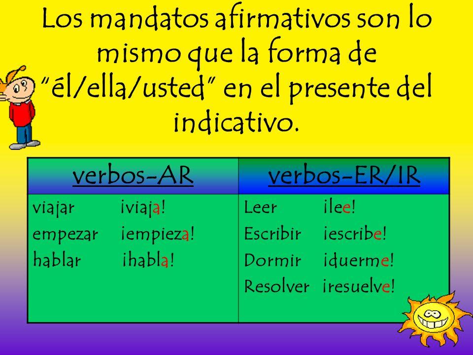 Los mandatos afirmativos son lo mismo que la forma de él/ella/usted en el presente del indicativo. verbos-ARverbos-ER/IR viajar ¡viaja! empezar ¡empie