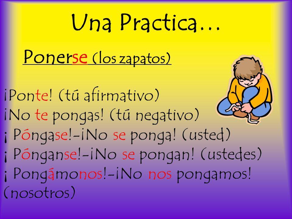 Una Practica… Ponerse (los zapatos) ¡Ponte! (tú afirmativo) ¡No te pongas! (tú negativo) ¡ Póngase!-¡No se ponga! (usted) ¡ Pónganse!-¡No se pongan! (