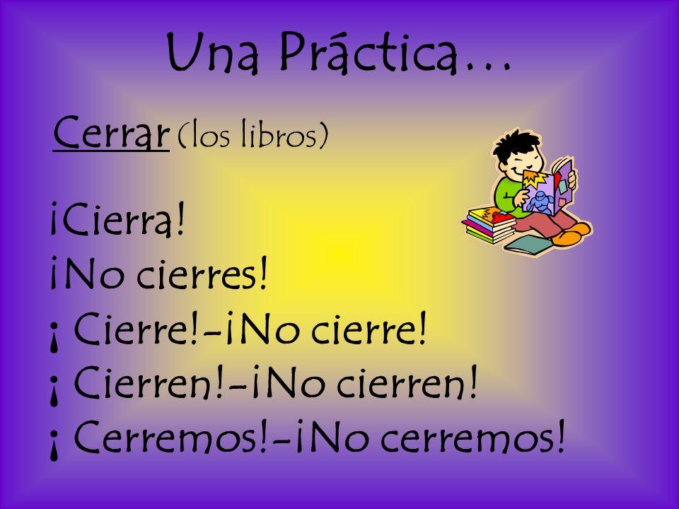 Una Práctica… Cerrar (los libros) ¡Cierra! ¡No cierres! ¡ Cierre!-¡No cierre! ¡ Cierren!-¡No cierren! ¡ Cerremos!-¡No cerremos!