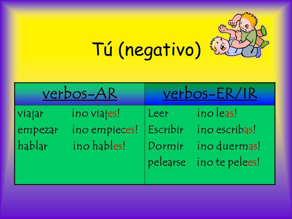 Tú (negativo) verbos-ARverbos-ER/IR viajar ¡no viajes! empezar ¡no empieces! hablar ¡no hables! Leer ¡no leas! Escribir ¡no escribas! Dormir ¡no duerm