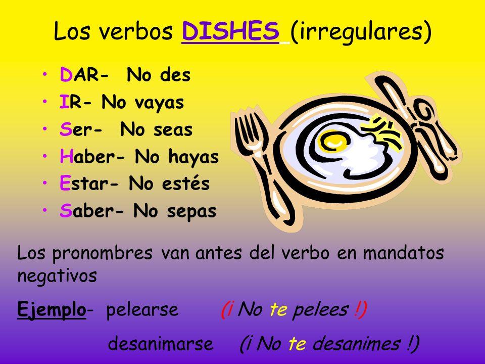 Los verbos DISHES (irregulares) DAR- No des IR- No vayas Ser- No seas Haber- No hayas Estar- No estés Saber- No sepas Los pronombres van antes del ver