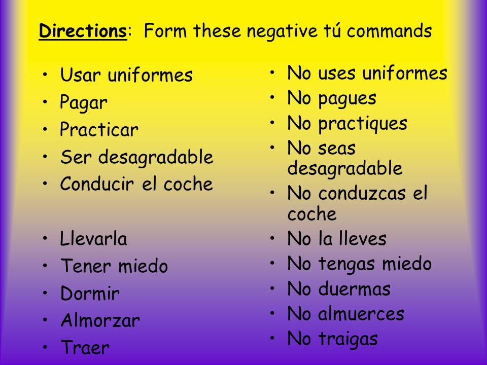 Directions: Form these negative tú commands Usar uniformes Pagar Practicar Ser desagradable Conducir el coche Llevarla Tener miedo Dormir Almorzar Tra