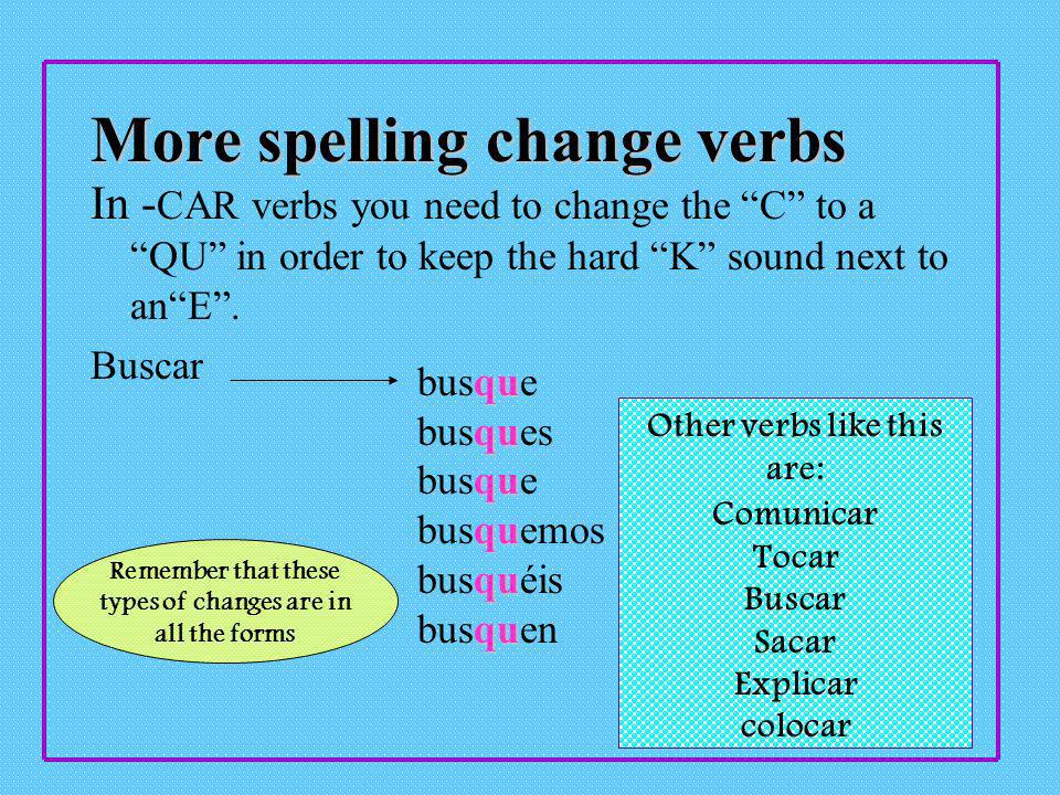 Spelling change verbs Spelling change verbs are those who add or change letters to keep the correct sound.