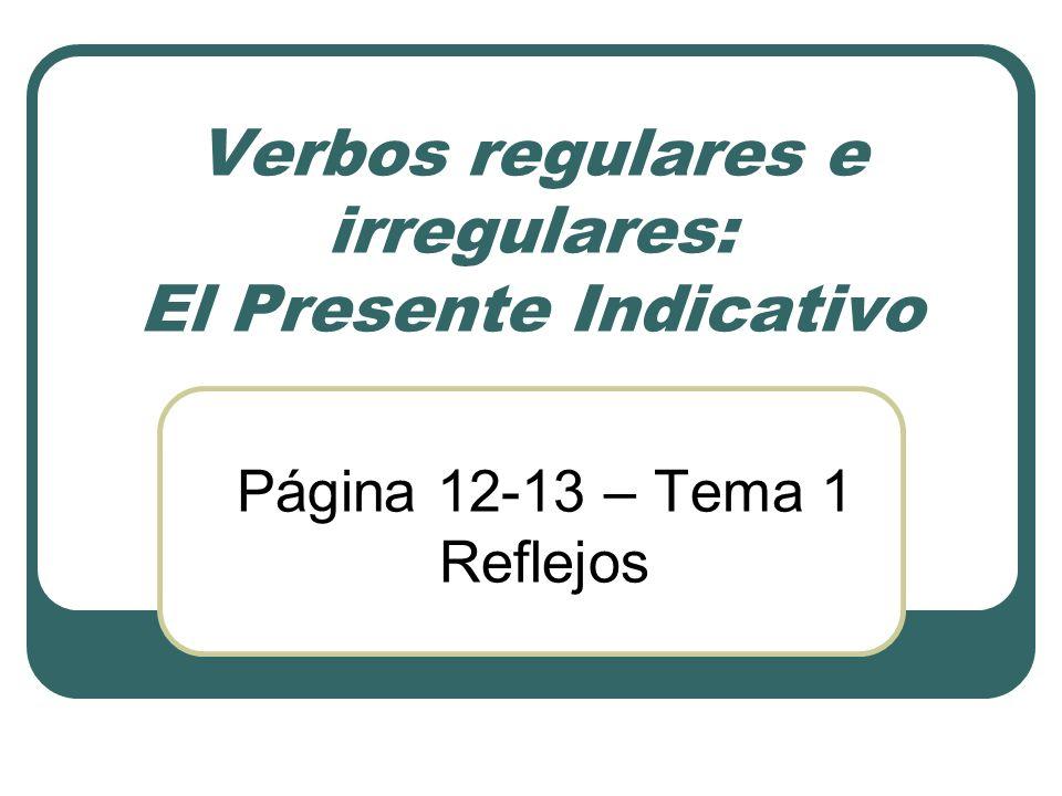 Verbos regulares e irregulares: El Presente Indicativo Página 12-13 – Tema 1 Reflejos