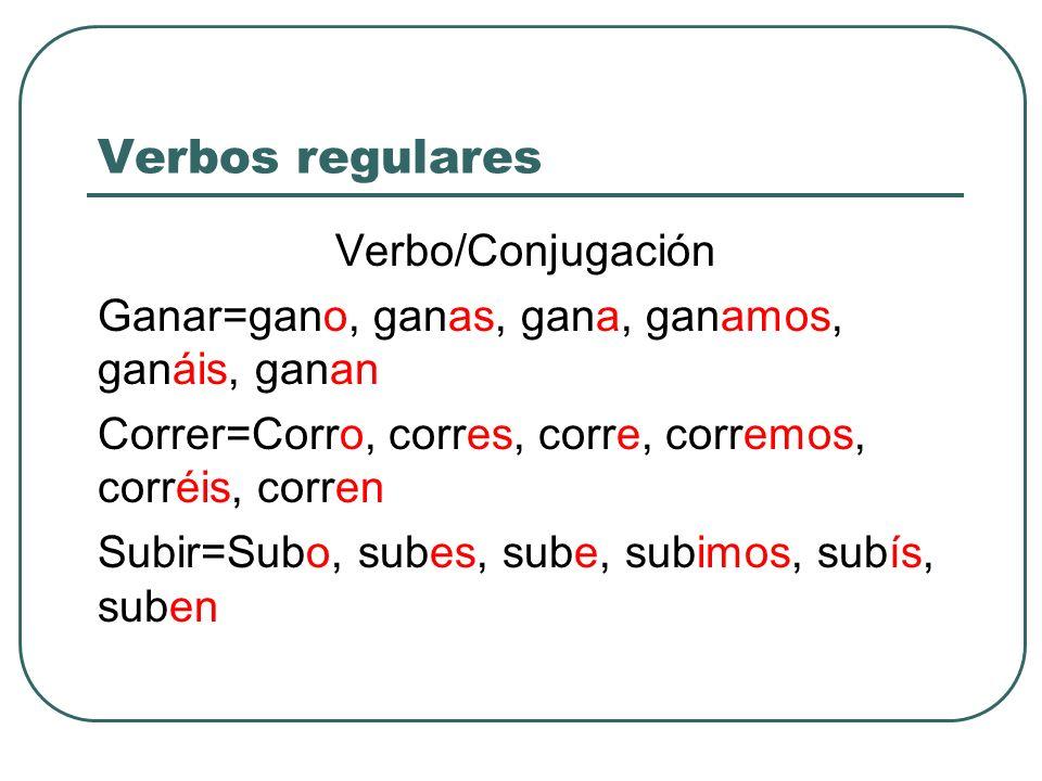 Verbos regulares Verbo/Conjugación Ganar=gano, ganas, gana, ganamos, ganáis, ganan Correr=Corro, corres, corre, corremos, corréis, corren Subir=Subo,