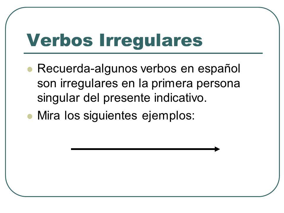 Verbos Irregulares Recuerda-algunos verbos en español son irregulares en la primera persona singular del presente indicativo. Mira los siguientes ejem