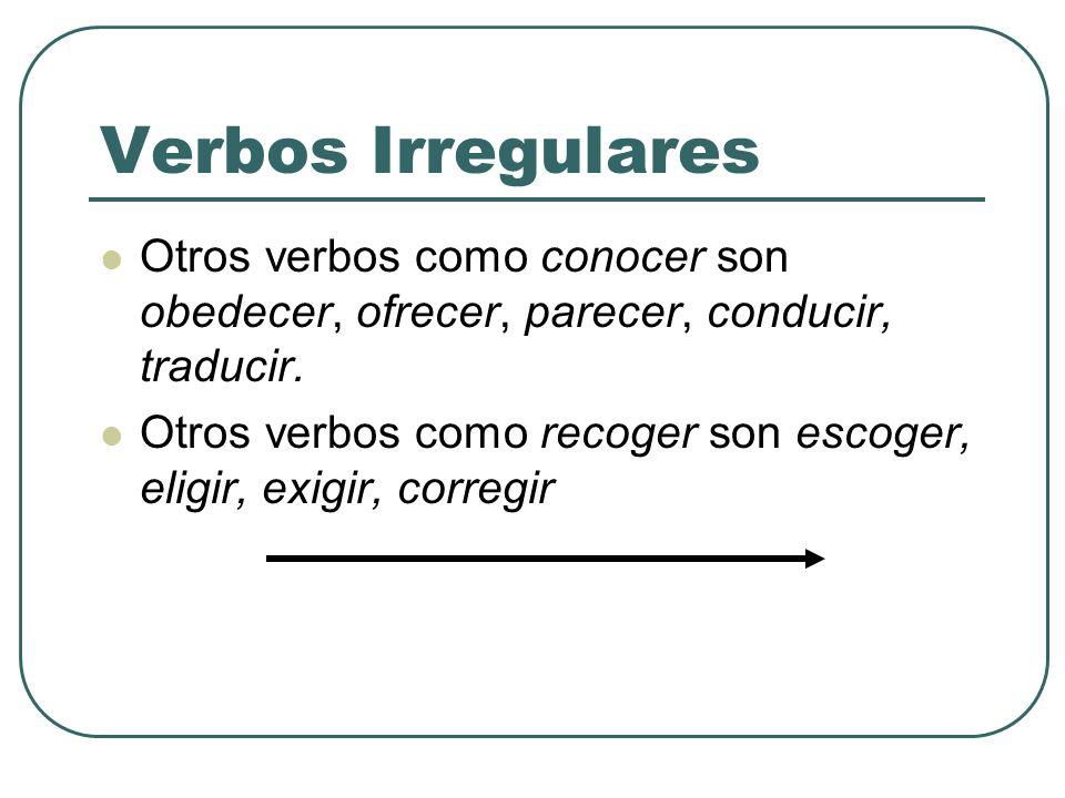 Verbos Irregulares Otros verbos como conocer son obedecer, ofrecer, parecer, conducir, traducir. Otros verbos como recoger son escoger, eligir, exigir