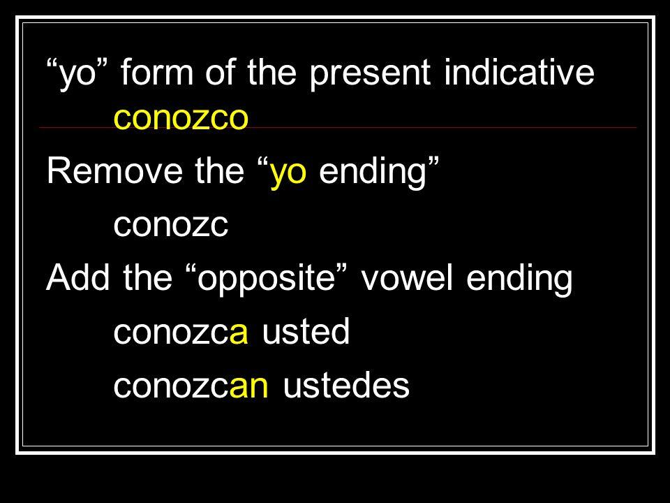 yo form of the present indicative conozco Remove the yo ending conozc Add the opposite vowel ending conozca usted conozcan ustedes