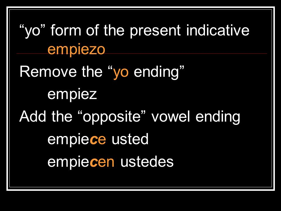 yo form of the present indicative empiezo Remove the yo ending empiez Add the opposite vowel ending empiece usted empiecen ustedes