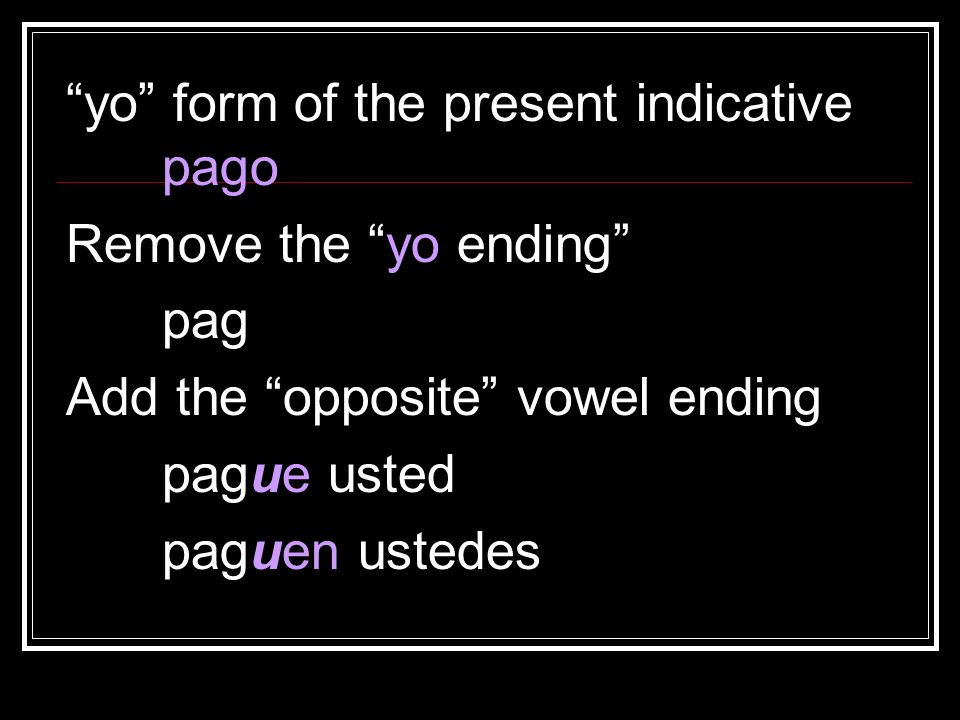 yo form of the present indicative pago Remove the yo ending pag Add the opposite vowel ending pague usted paguen ustedes