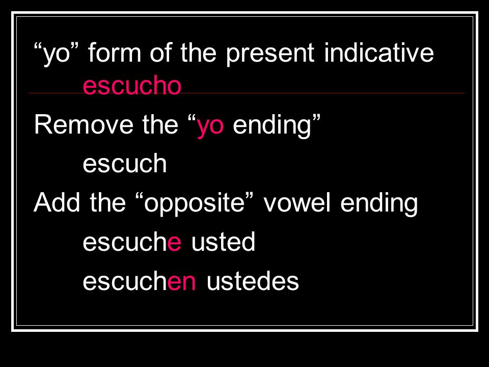 yo form of the present indicative escucho Remove the yo ending escuch Add the opposite vowel ending escuche usted escuchen ustedes
