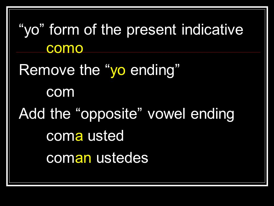 yo form of the present indicative como Remove the yo ending com Add the opposite vowel ending coma usted coman ustedes