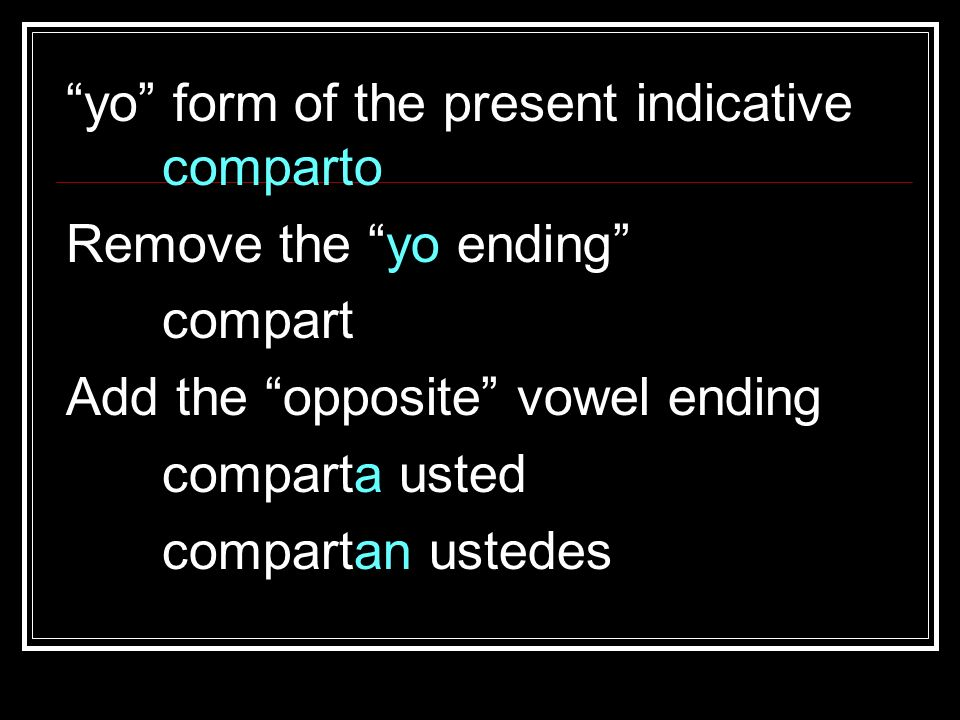 yo form of the present indicative comparto Remove the yo ending compart Add the opposite vowel ending comparta usted compartan ustedes