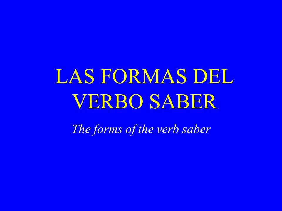 LAS FORMAS DEL VERBO SABER The forms of the verb saber