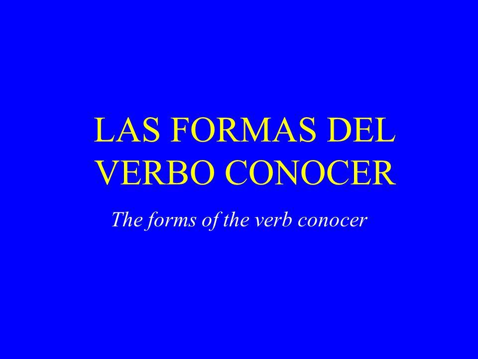 LAS FORMAS DEL VERBO CONOCER The forms of the verb conocer