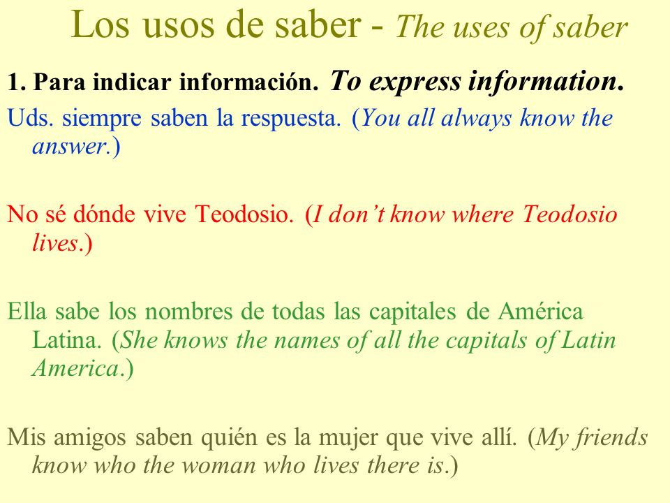 LOS USOS DE SABER The uses of saber: Memorize the uses of each verb! These are the rules (like the rules for Ser vs. Estar)