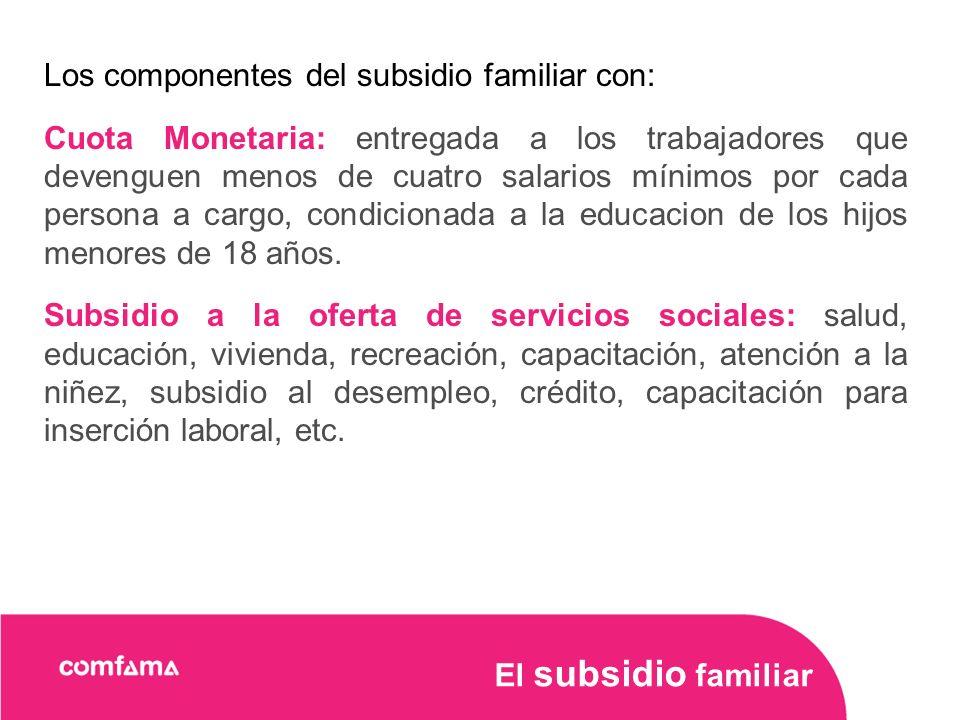 Los componentes del subsidio familiar con: Cuota Monetaria: entregada a los trabajadores que devenguen menos de cuatro salarios mínimos por cada persona a cargo, condicionada a la educacion de los hijos menores de 18 años.