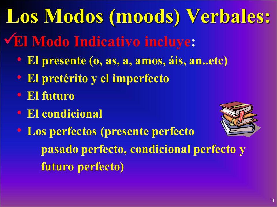 3 Los Modos (moods) Verbales: El Modo Indicativo incluye: El presente (o, as, a, amos, áis, an..etc) El pretérito y el imperfecto El futuro El condicional Los perfectos (presente perfecto pasado perfecto, condicional perfecto y futuro perfecto)