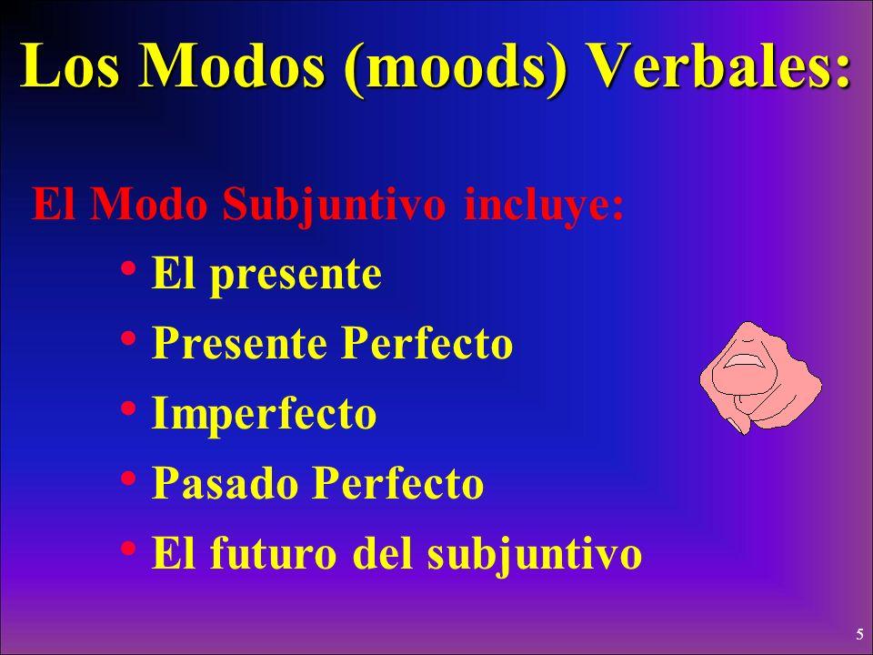 5 Los Modos (moods) Verbales: El Modo Subjuntivo incluye: El presente Presente Perfecto Imperfecto Pasado Perfecto El futuro del subjuntivo