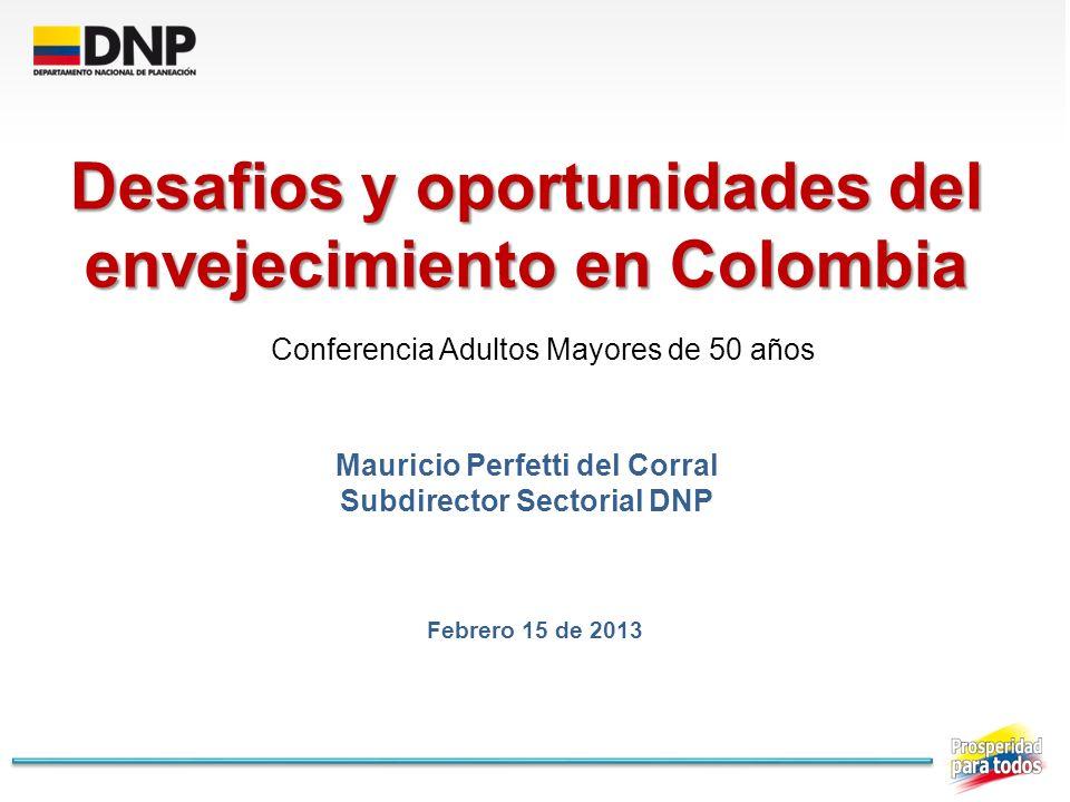 Desafios y oportunidades del envejecimiento en Colombia Mauricio Perfetti del Corral Subdirector Sectorial DNP Conferencia Adultos Mayores de 50 años