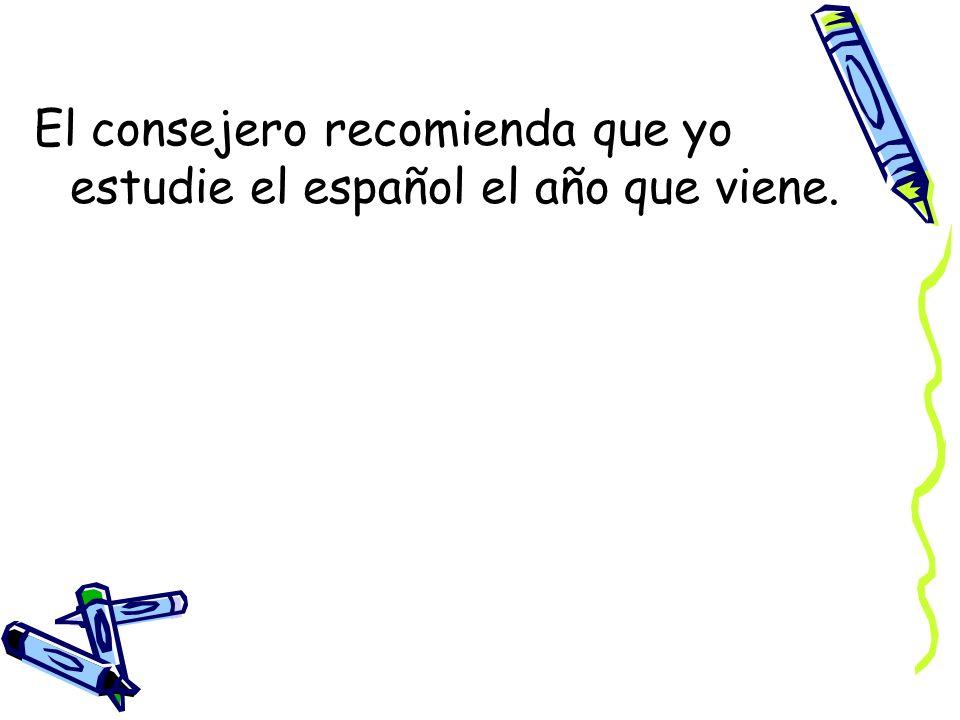 El consejero recomienda que yo estudie el español el año que viene.