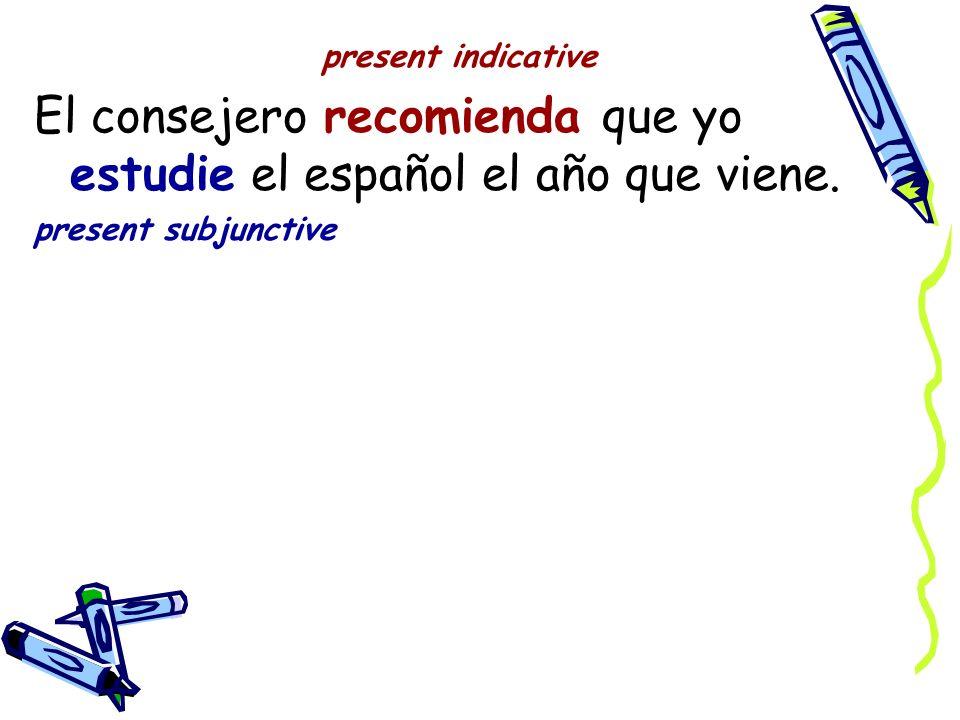present indicative El consejero recomienda que yo estudie el español el año que viene.