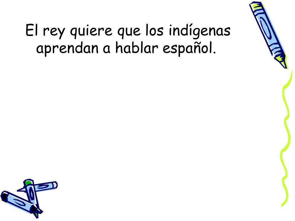 El rey quiere que los indígenas aprendan a hablar español.