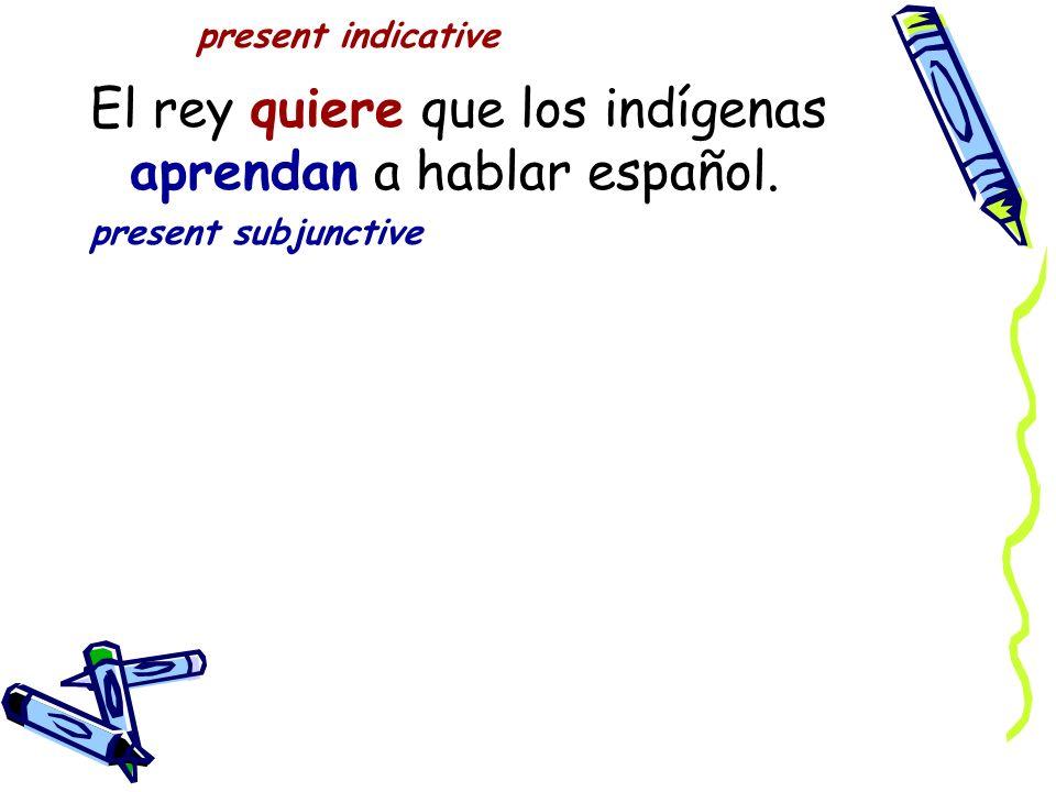 present indicative El rey quiere que los indígenas aprendan a hablar español. present subjunctive